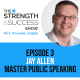 #003: The Strength and Success Show Episode 3: How to master public speaking and use it to grow your business with Jay Allen