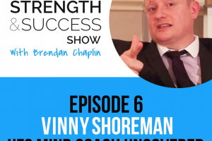#006: The Strength and Success Show Episode 6: UFC Mindcoach Vinny Shoreman on how to maximise your potential